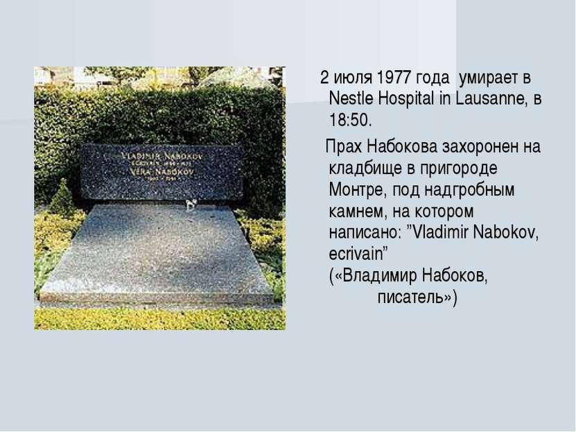 2 июля 1977 года умирает в Nestle Hospital in Lausanne, в 18:50. Прах Набоков...