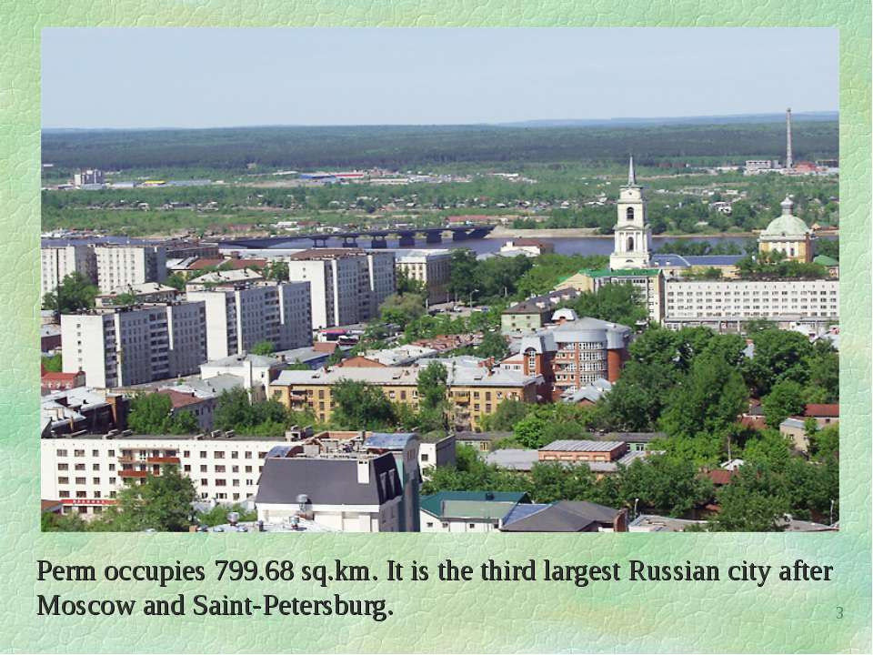 Perm occupies 799.68 sq.km. It is the third largest Russian city after Moscow...