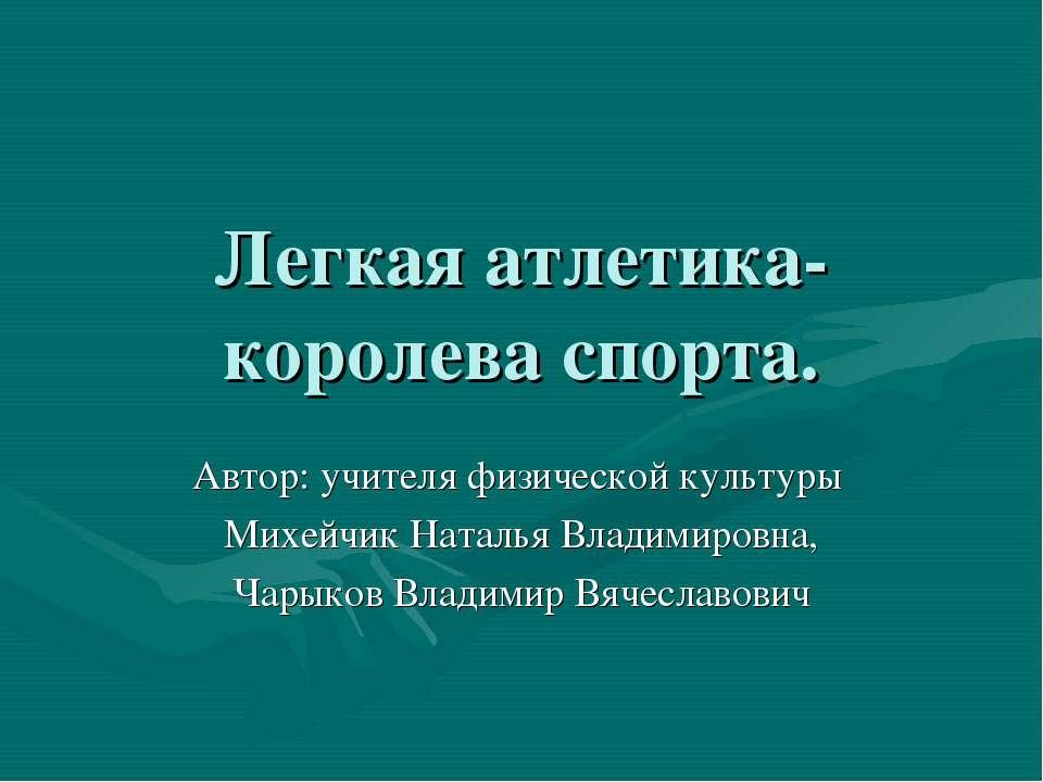 Легкая атлетика-королева спорта. Автор: учителя физической культуры Михейчик ...