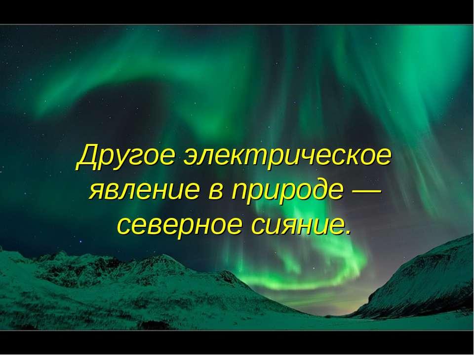 Другое электрическое явление в природе — северное сияние.