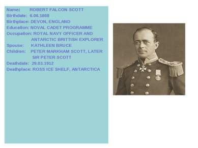 Name: ROBERT FALСON SCOTT Birthdate: 6.06.1868 Birthplace: DEVON, ENGLAND Edu...