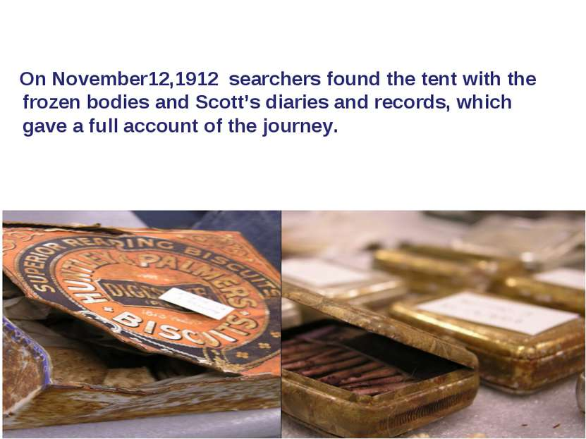 On November12,1912 searchers found the tent with the frozen bodies and Scott'...