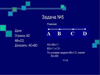 Задача №5 Решение: AC=AB+BC BD=BC+CD По условию задачи АВ=CD, значит АС=BD ч....