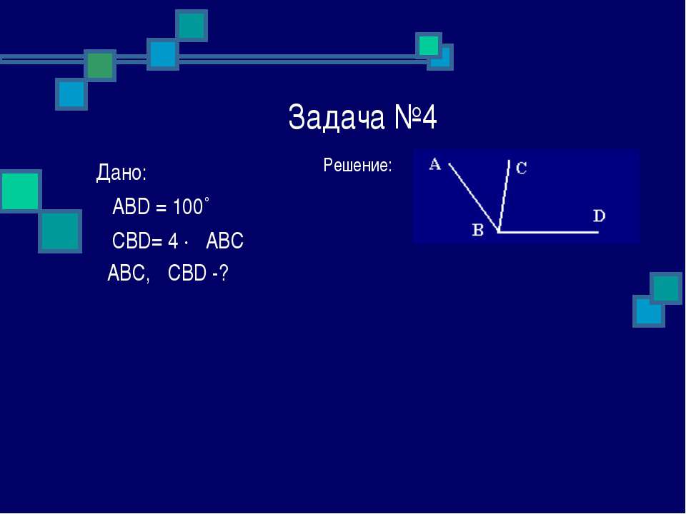 Задача №4 Решение: Дано: ے ABD = 100˚ ے CBD= 4 ∙ ےABC ےABC, ےCBD -?
