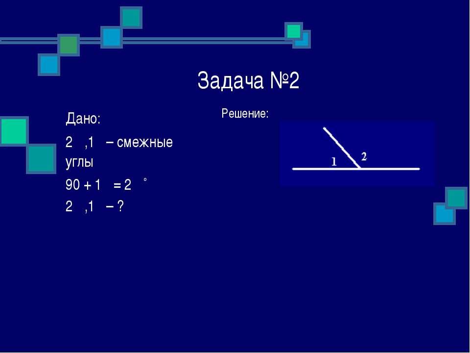 Задача №2 Решение: Дано: ے1, ے2 – смежные углы ے 2 = ے1 + 90˚ ے1, ے2 – ?