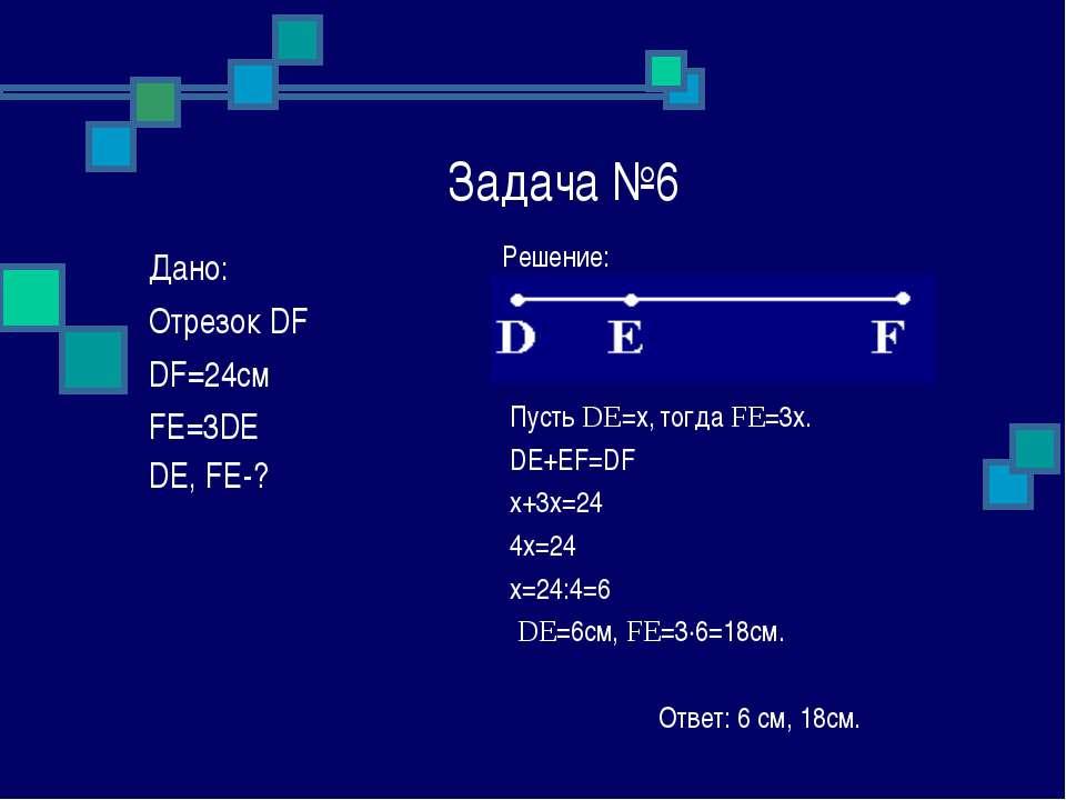 Задача №6 Решение: Пусть DE=x, тогда FE=3x. DE+EF=DF x+3x=24 4x=24 x=24:4=6 D...
