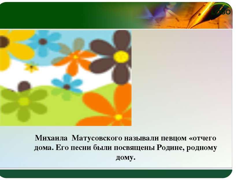 Михаила Матусовского называли певцом «отчего дома. Его песни были посвящены Р...