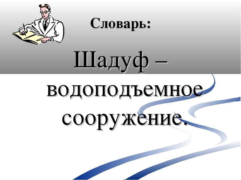 Словарь: Шадуф – водоподъемное сооружение.