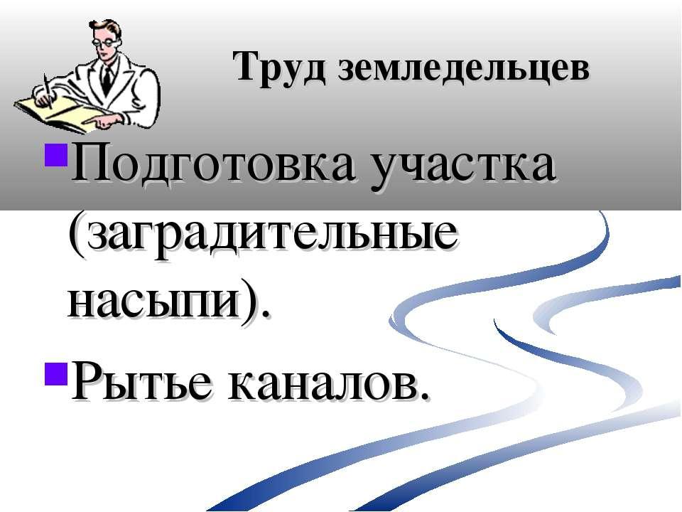 Труд земледельцев Подготовка участка (заградительные насыпи). Рытье каналов.
