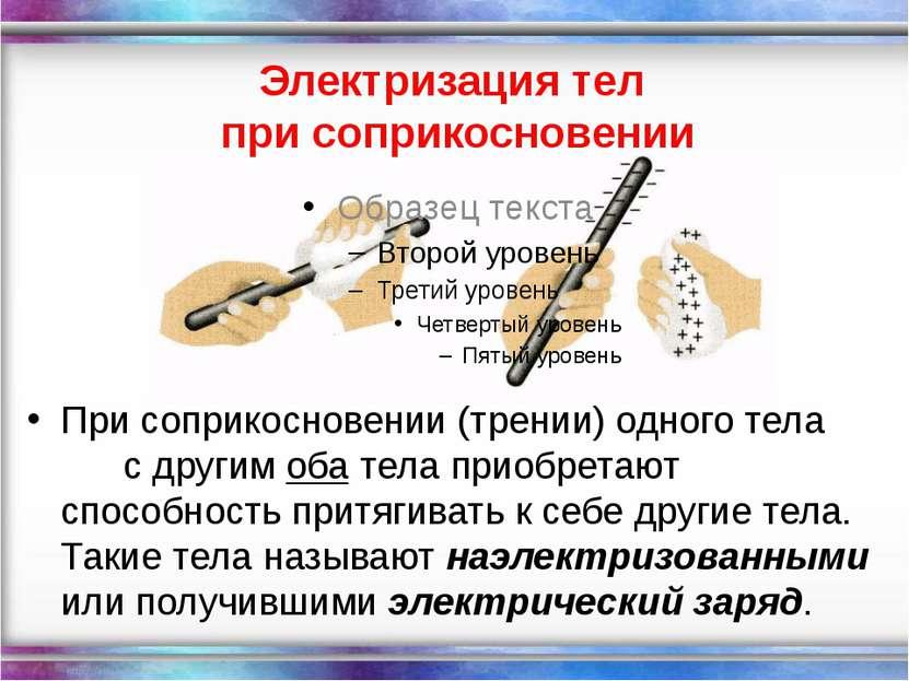 Электризация тел при соприкосновении При соприкосновении (трении) одного тела...