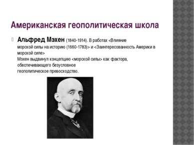 Американская геополитическая школа Альфред Мэхен (1840-1914). В работах и Мэх...