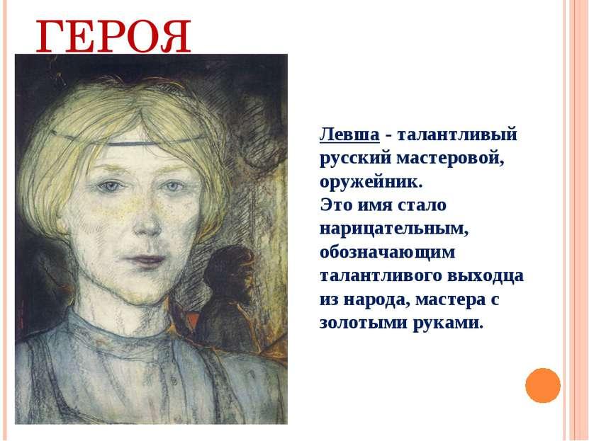 ОБРАЗ ГЕРОЯ Левша - талантливый русский мастеровой, оружейник. Это имя стало ...