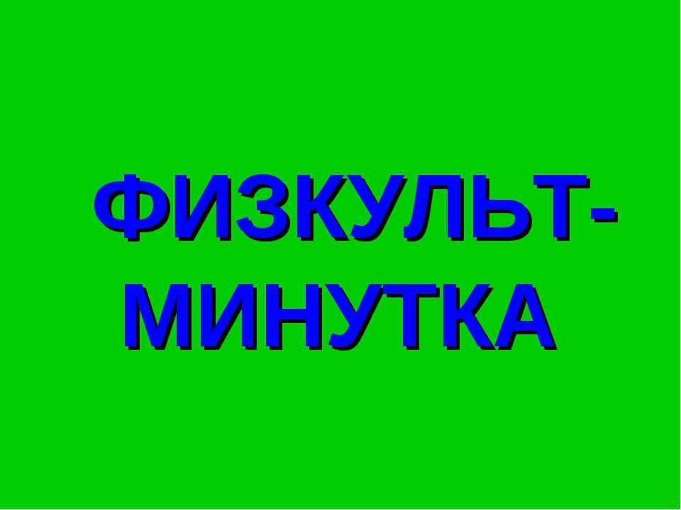 ФИЗКУЛЬТ- МИНУТКА