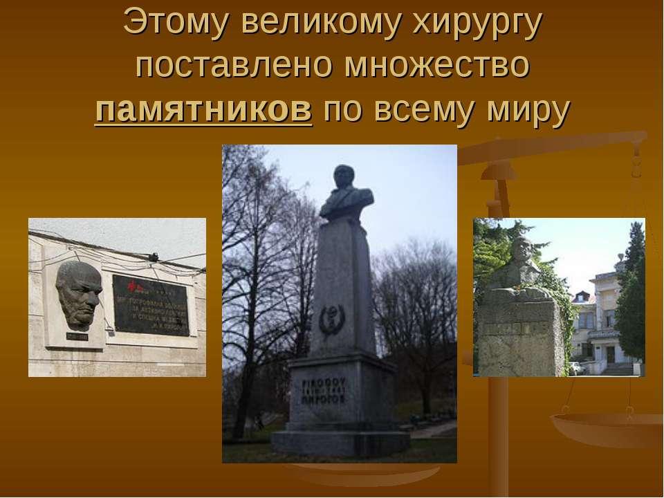 Этому великому хирургу поставлено множество памятников по всему миру