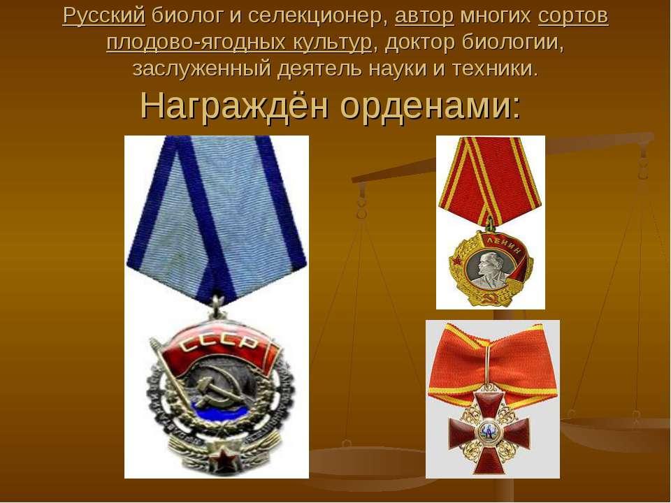 Русский биолог и селекционер, автор многих сортов плодово-ягодных культур, до...