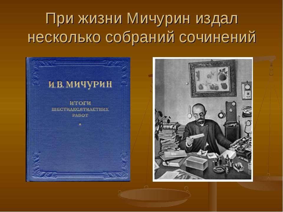 При жизни Мичурин издал несколько собраний сочинений