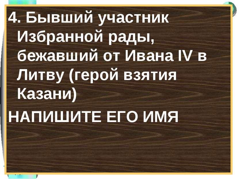4. Бывший участник Избранной рады, бежавший от Ивана IV в Литву (герой взятия...