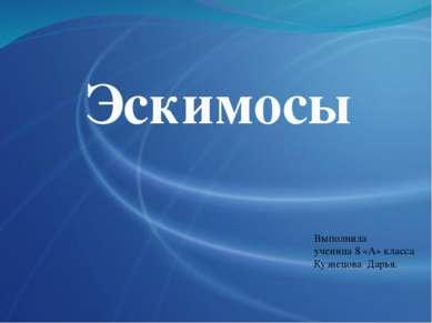 Эскимосы Выполнила ученица 8 «А» класса Кузнецова Дарья.