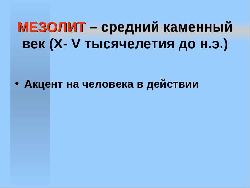 МЕЗОЛИТ – средний каменный век (X- V тысячелетия до н.э.) Акцент на человека ...