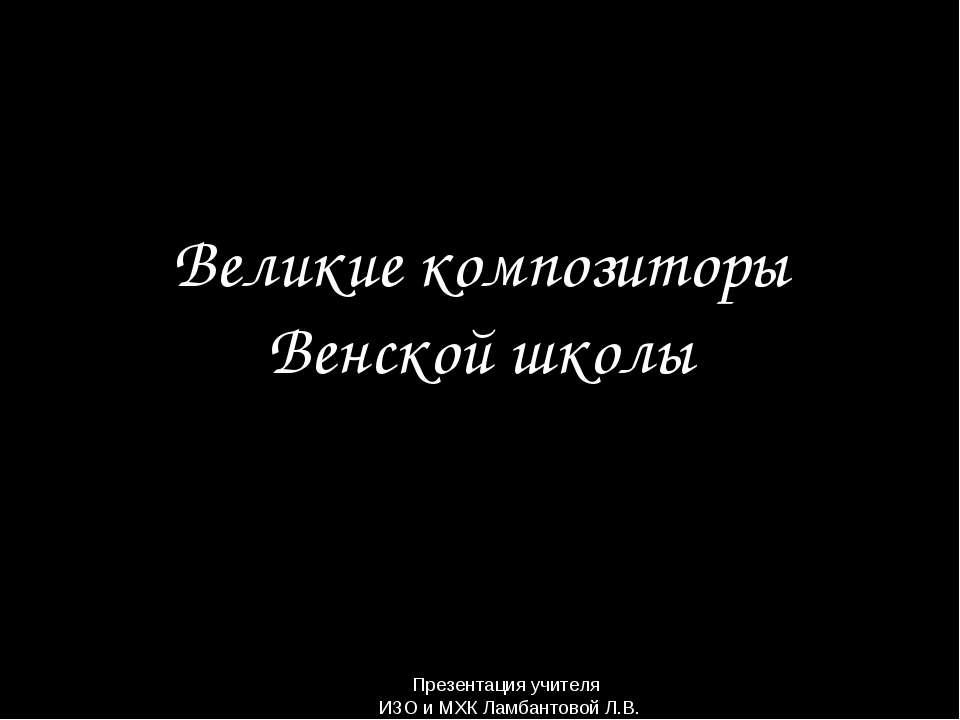 Великие композиторы Венской школы Презентация учителя ИЗО и МХК Ламбантовой Л.В.