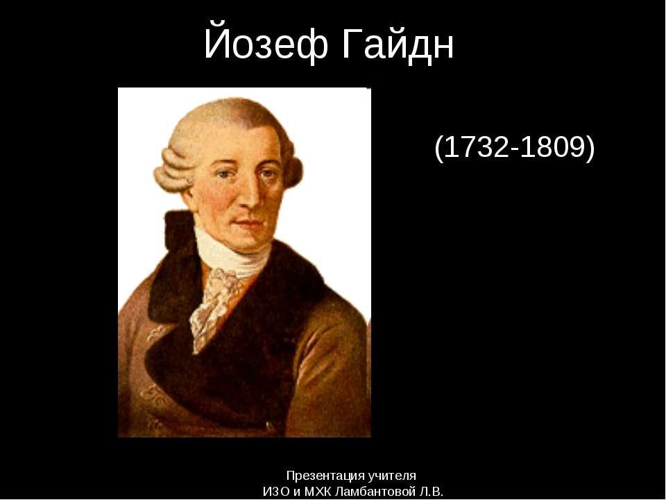Йозеф Гайдн (1732-1809) Презентация учителя ИЗО и МХК Ламбантовой Л.В.