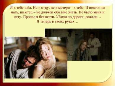 Я к тебе шёл. Не к отцу, не к матери – к тебе. И никто: ни мать, ни отец – не...