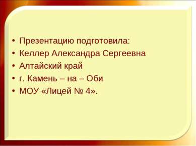 Презентацию подготовила: Келлер Александра Сергеевна Алтайский край г. Камень...