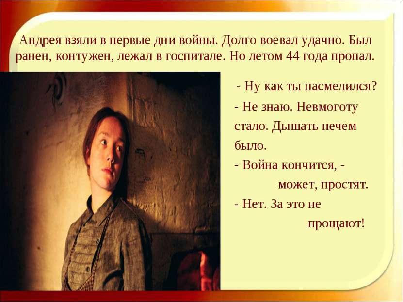 Андрея взяли в первые дни войны. Долго воевал удачно. Был ранен, контужен, ле...