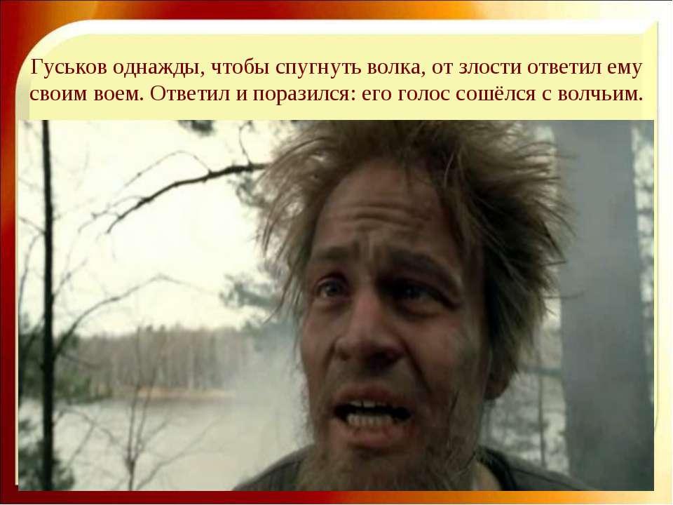 Гуськов однажды, чтобы спугнуть волка, от злости ответил ему своим воем. Отве...
