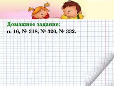 Домашнее задание: п. 16, № 318, № 320, № 332.