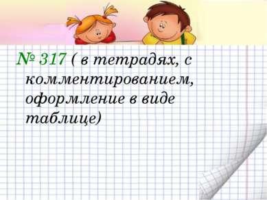 № 317 ( в тетрадях, с комментированием, оформление в виде таблице)