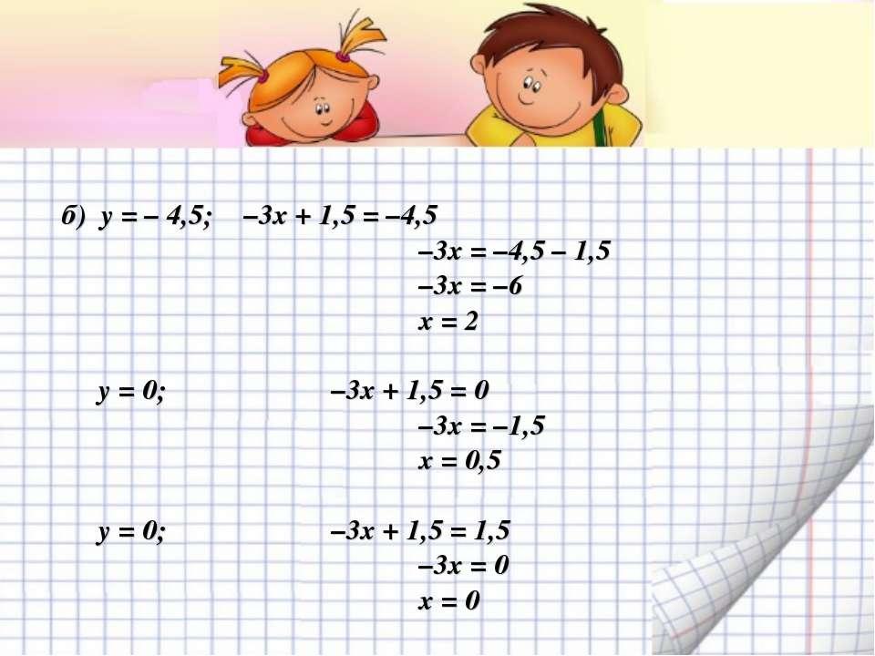 б) у = – 4,5; –3х + 1,5 = –4,5 –3х = –4,5 – 1,5 –3х = –6 х = 2 у = 0; –3х + 1...