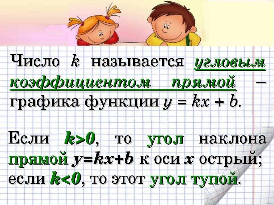 Число k называется угловым коэффициентом прямой – графика функции у = kx + b....