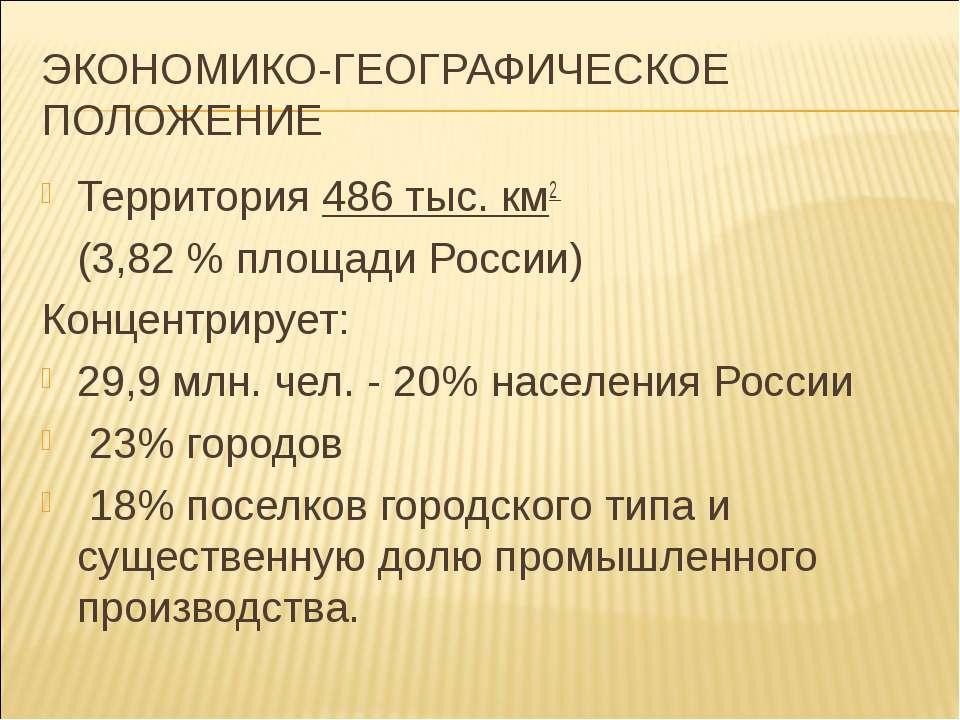 ЭКОНОМИКО-ГЕОГРАФИЧЕСКОЕ ПОЛОЖЕНИЕ Территория 486 тыс. км2 (3,82 % площади Ро...