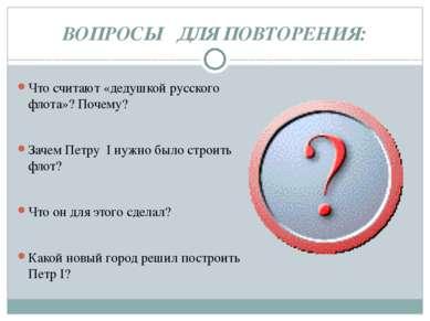 ВОПРОСЫ ДЛЯ ПОВТОРЕНИЯ: Что считают «дедушкой русского флота»? Почему? Зачем ...