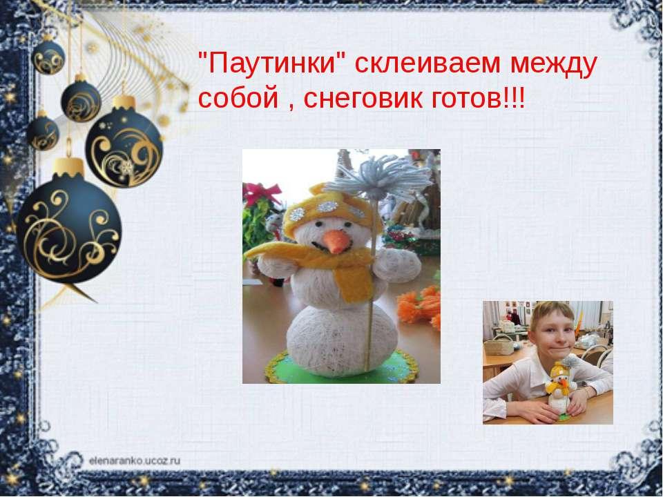 """""""Паутинки"""" склеиваем между собой , снеговик готов!!!"""