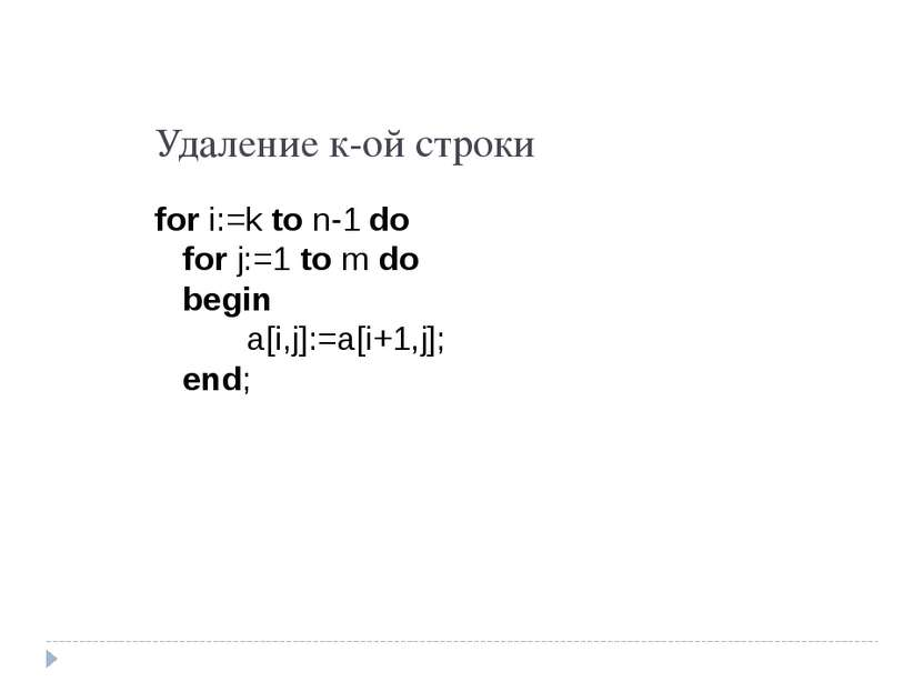 Удаление к-ой строки for i:=k to n-1 do for j:=1 to m do begin a[i,j]:=a[i+1,...