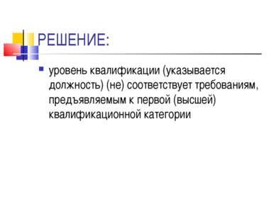 РЕШЕНИЕ: уровень квалификации (указывается должность) (не) соответствует треб...