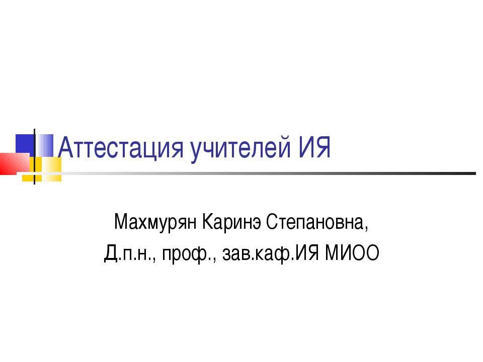 Аттестация учителей ИЯ Махмурян Каринэ Степановна, Д.п.н., проф., зав.каф.ИЯ ...