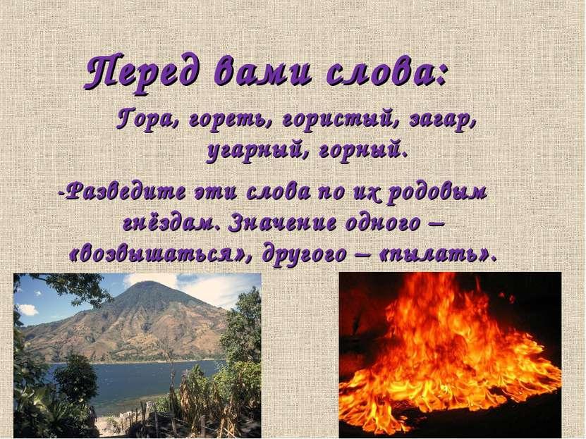 Перед вами слова: Гора, гореть, гористый, загар, угарный, горный. -Разведите ...