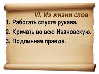 VI. Из жизни слов Работать спустя рукава. Кричать во всю Ивановскую. Подлинна...