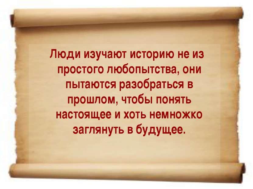 Люди изучают историю не из простого любопытства, они пытаются разобраться в п...