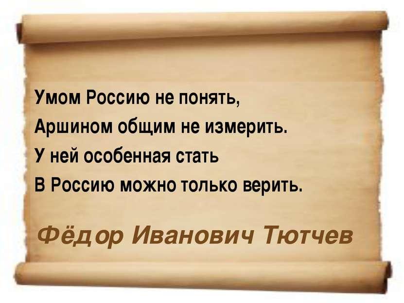 Фёдор Иванович Тютчев Умом Россию не понять, Аршином общим не измерить. У ней...