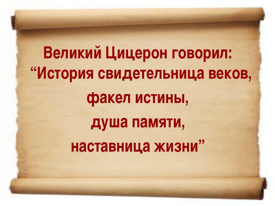 """Великий Цицерон говорил: """"История свидетельница веков, факел истины, душа пам..."""