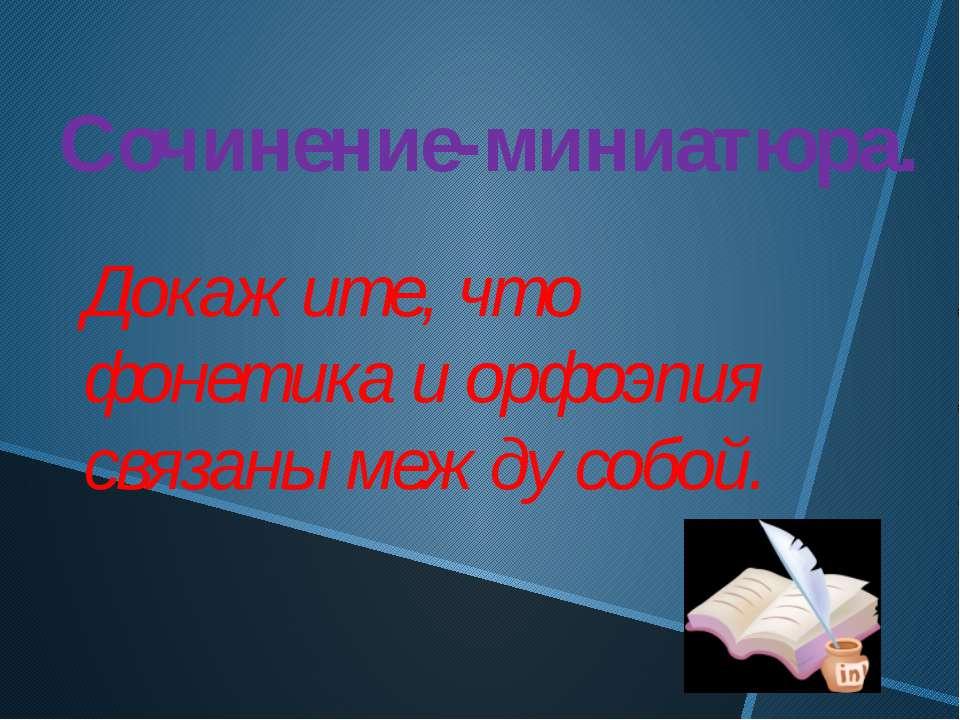 Сочинение-миниатюра. Докажите, что фонетика и орфоэпия связаны между собой.