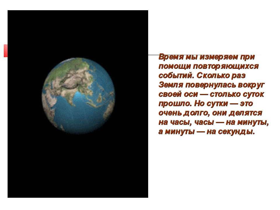 Время мы измеряем при помощи повторяющихся событий. Сколько раз Земля поверну...