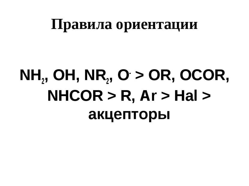 Правила ориентации NH2, OH, NR2, O- > OR, OCOR, NHCOR > R, Ar > Hal > акцепторы