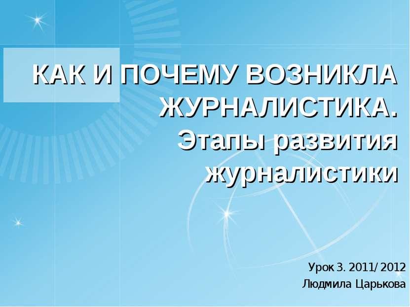 КАК И ПОЧЕМУ ВОЗНИКЛА ЖУРНАЛИСТИКА. Этапы развития журналистики Урок 3. 2011/...