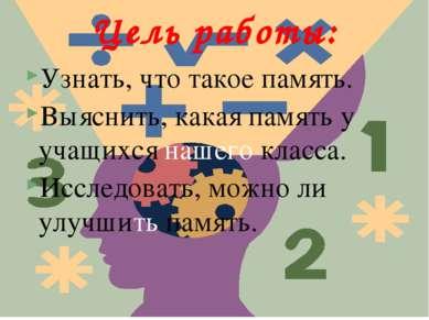 Цель работы: Узнать, что такое память. Выяснить, какая память у учащихся наше...
