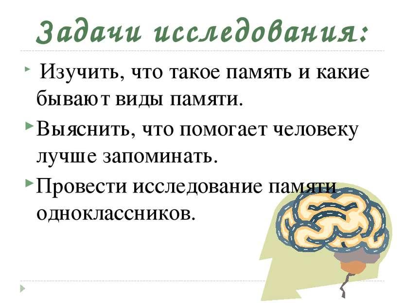 Задачи исследования: Изучить, что такое память и какие бывают виды памяти. В...